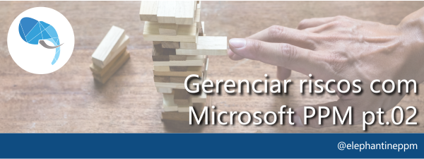 Fluxo de Riscos com o Microsoft PPM – Parte 2